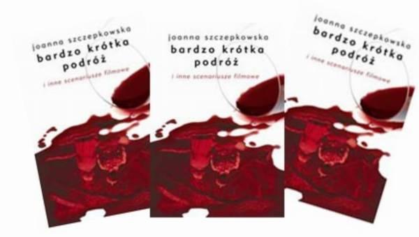 """Joanna Szczepkowska – """"Bardzo krótka podróż  i inne scenariusze filmowe"""""""