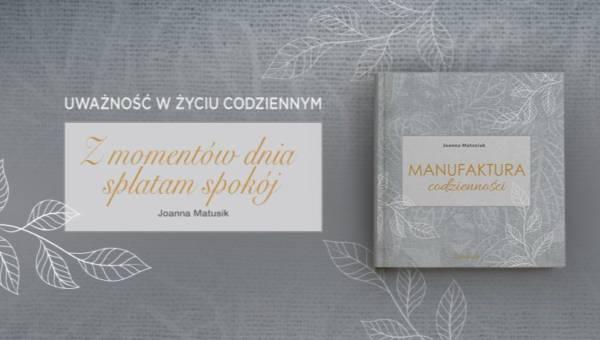 """""""Manufaktura codzienności"""" Joanny Matusiak – inspirująca książka o uważności i małych szczęściach!"""