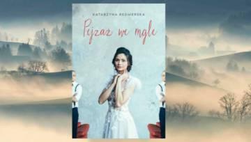"""Polecamy: """"Pejzaż we mgle"""" Katarzyny Redmerskiej – owiana tajemnicą historia trudnej miłości"""
