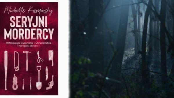 """Polecamy: """"Seryjni mordercy"""" Michelle Kaminsky – fascynujący zbiór przerażających ciekawostek, dla każdego, kto uwielbia się bać"""